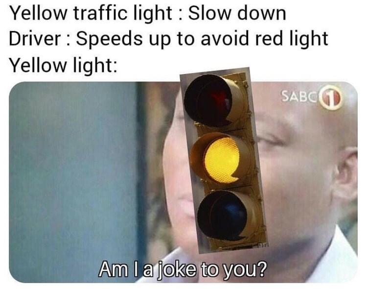 Traffic light - Yellow traffic light Slow down Driver Speeds up to avoid red light Yellow light: SABC Am I ajoke to you?