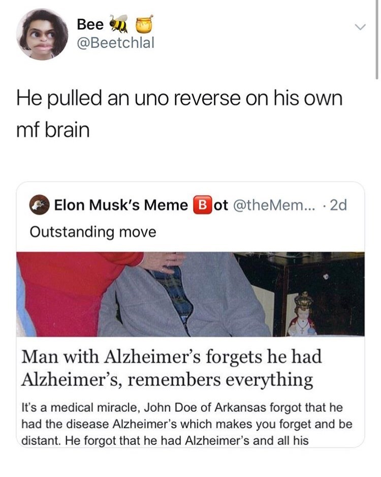 Text - Bee @Beetchlal He pulled an uno reverse on his own mf brain Elon Musk's Meme Bot @theMem ... .2d Outstanding move Man with Alzheimer's forgets he had Alzheimer's, remembers everything It's a medical miracle, John Doe of Arkansas forgot that he had the disease Alzheimer's which makes you forget and be distant. He forgot that he had Alzheimer's and all his