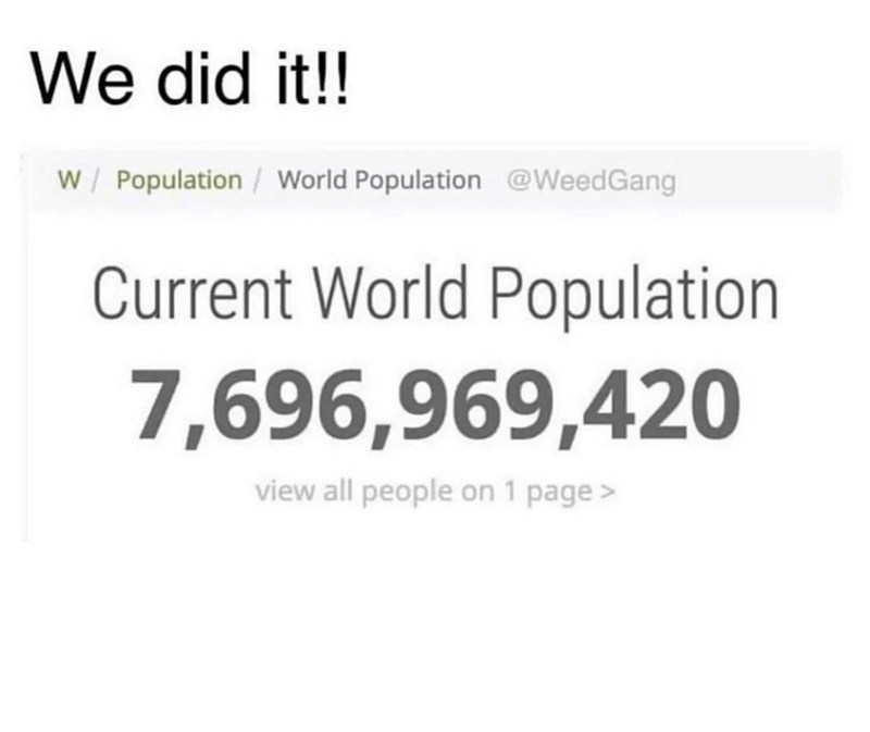 Text - We did it!! W/ Population /World Population @WeedGang Current World Population 7,696,969,420 view all people on 1 page>
