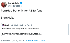 Text - RobGoblin @RobGeorge PornHub but only for ABBA fans BjornHub Bellz@HellzBellz Oct 9 PornHub but only for nu metal fans. Kornhub. twitter.com/gypsyglutton/s.. 5:50 PM- Oct 9, 2019 Twitter Web Client
