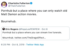Text - Charlotte Fullerton @TheCFullerton Pornhub but a place where you can only watch old Matt Damon action movies. Bournehub Eric Rogers Pepe LesPEWPEW - Oct 8 Pornhub but a place where you can stream live funerals. Mournhub. twitter.com/The DragoEffect... 6:25 PM Oct 8, 2019 Twitter Web App