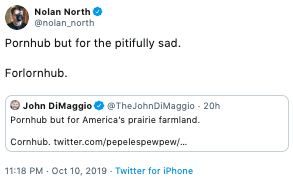 Text - Text - Nolan North @nolan_north Pornhub but for the pitifully sad. Forlornhub John DiMaggio @TheJohnDiMaggio 20h Pornhub but for America's prairie farmland. Cornhub. twitter.com/pepelespewpew/... 11:18 PM Oct 10, 2019 Twitter for iPhone