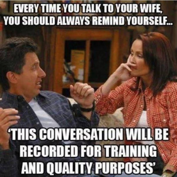 Photo caption - EVERY TIME YOU TALK TO YOUR WIFE YOU SHOULD ALWAYS REMIND YOURSELF... THIS CONVERSATION WILL BE RECORDED FOR TRAINING AND QUALITY PURPOSES