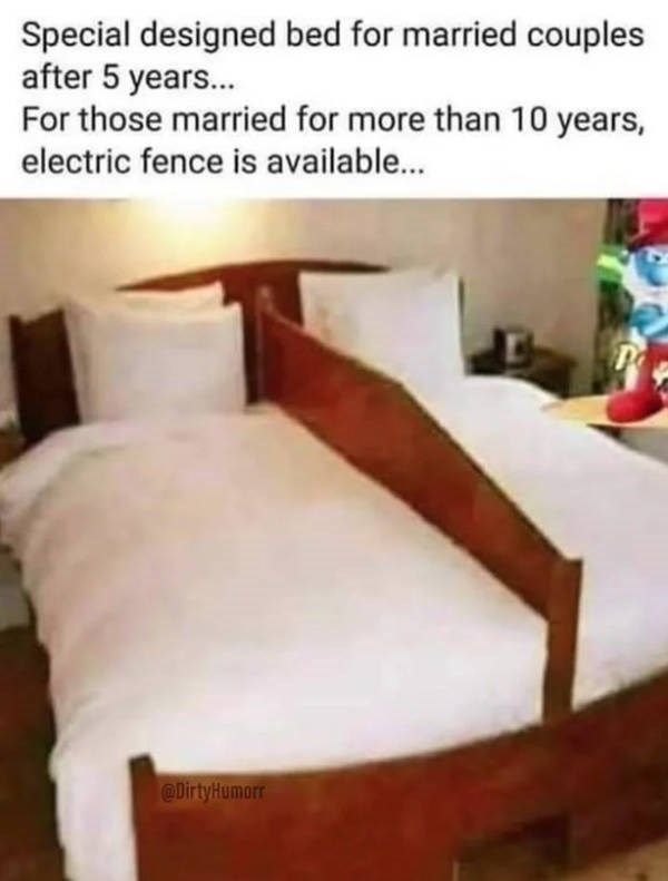 Bed - Special designed bed for married couples after 5 years... For those married for more than 10 years, electric fence is available... @Dirty Humorr