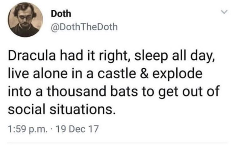 Text - Doth @DothTheDoth Dracula had it right, sleep all day, live alone in a castle & explode into a thousand bats to get out of social situations 1:59 p.m. 19 Dec 17