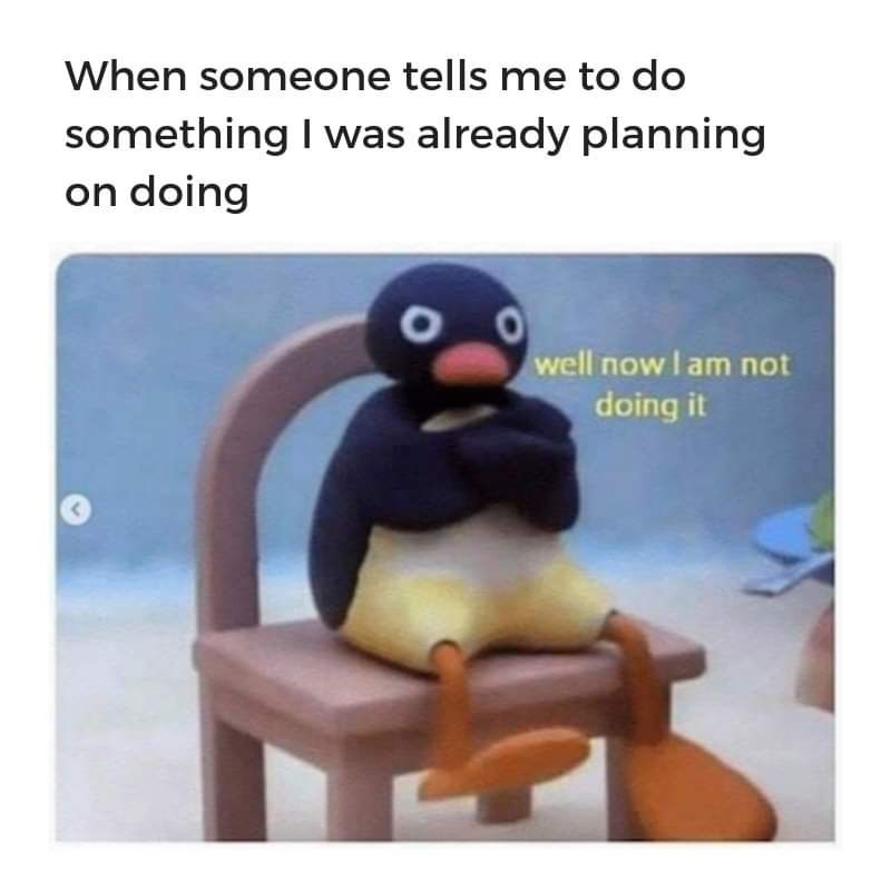 Text - When someone tells me to do something I was already planning on doing well now I am not doing it