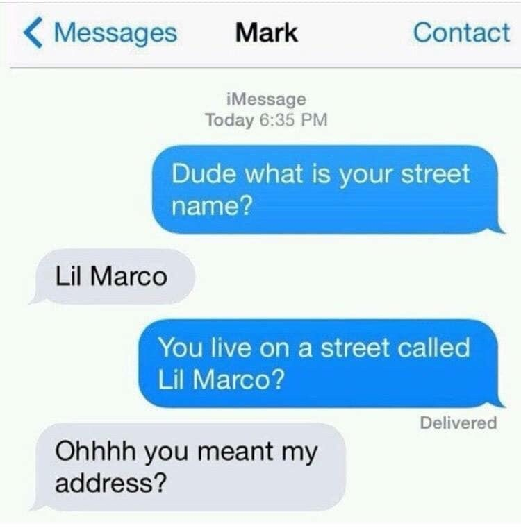 Text - Messages Contact Mark iMessage Today 6:35 PM Dude what is your street name? Lil Marco You live on a street called Lil Marco? Delivered Ohhhh you meant my address?