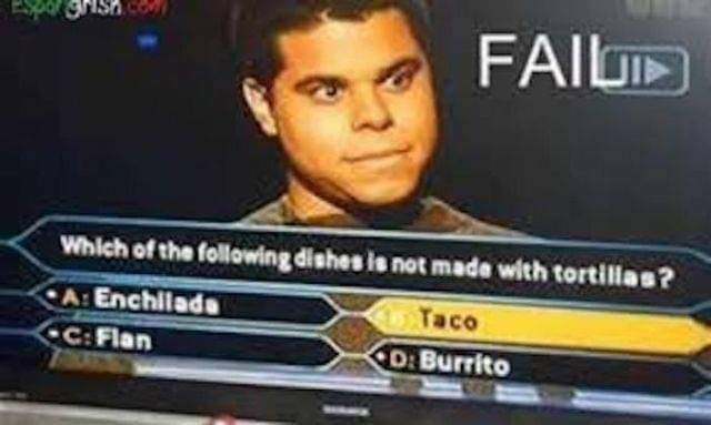 "Funny game show moment where the question reads, ""Which of the following dishes is not made with tortillas?"" Contestant answers taco"