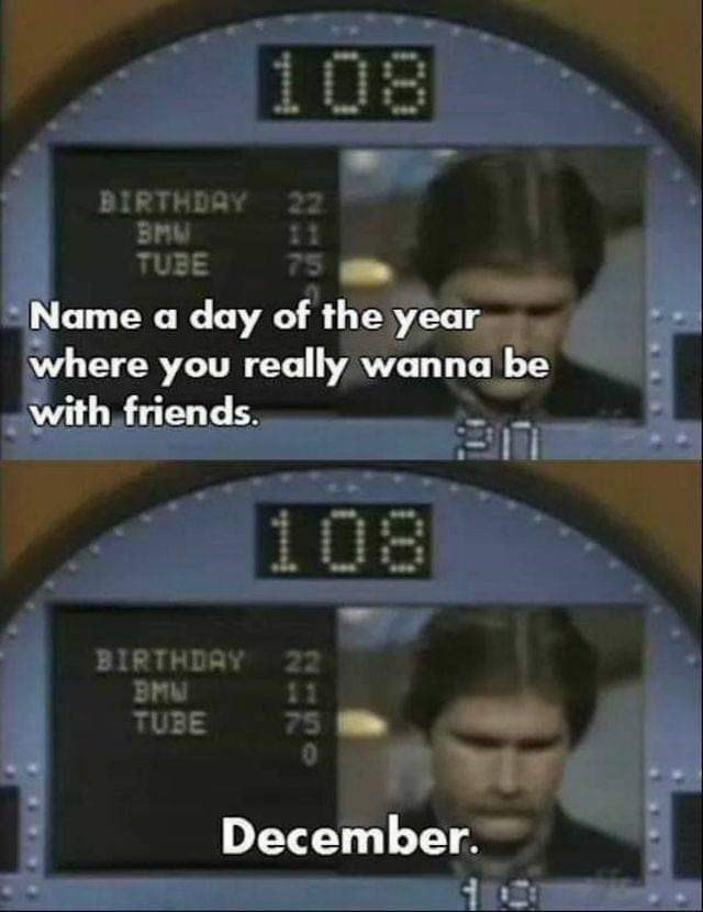 Technology - 108 BIRTHDAY 22 BMM TUBE 11 Name a day of the year where you really wanna be with friends. 108 BIRTHDAY 22 BMU TUBE 11 75 December.