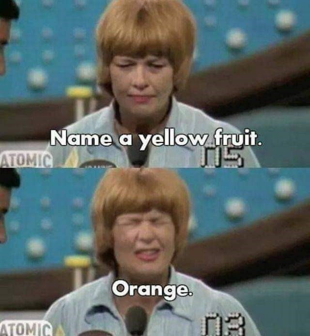 Facial expression - Name a yellow.fruit. ATOMIC Orange. ATOMIC