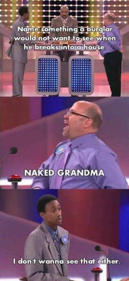 Speech - Name something a burglar would not want to see when he breakstintoa house NAKED GRANDMA I don't wanna see that either.