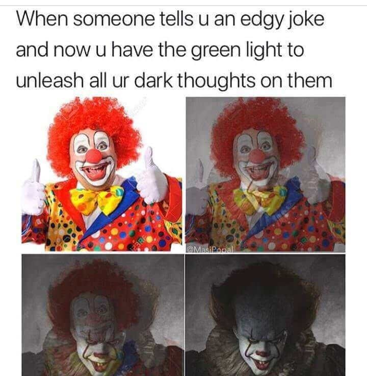 Clown - When someone tells u an edgy joke and now u have the green light to unleash all ur dark thoughts on them @MasiPopal eaRF