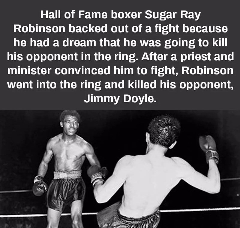 Boxing - Hall of Fame boxer Sugar Ray Robinson backed out of a fight because he had a dream that he was going to kill his opponent in the ring. After a priest and minister convinced him to fight, Robinson went into the ring and killed his opponent, Jimmy Doyle.