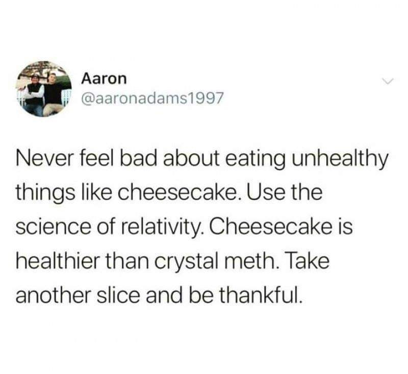 Text - Aaron @aaronadams1997 Never feel bad about eating unhealthy things like cheesecake. Use the science of relativity. Cheesecake is healthier than crystal meth. Take another slice and be thankful.