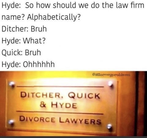 Text - Hyde: So how should we do the law firm name? Alphabetically? Ditcher: Bruh Hyde: What? Quick: Bruh Hyde: Ohhhhhh eattorneyproblems DITCHER, QUICK & HYDE DIVORCE LAWYERS