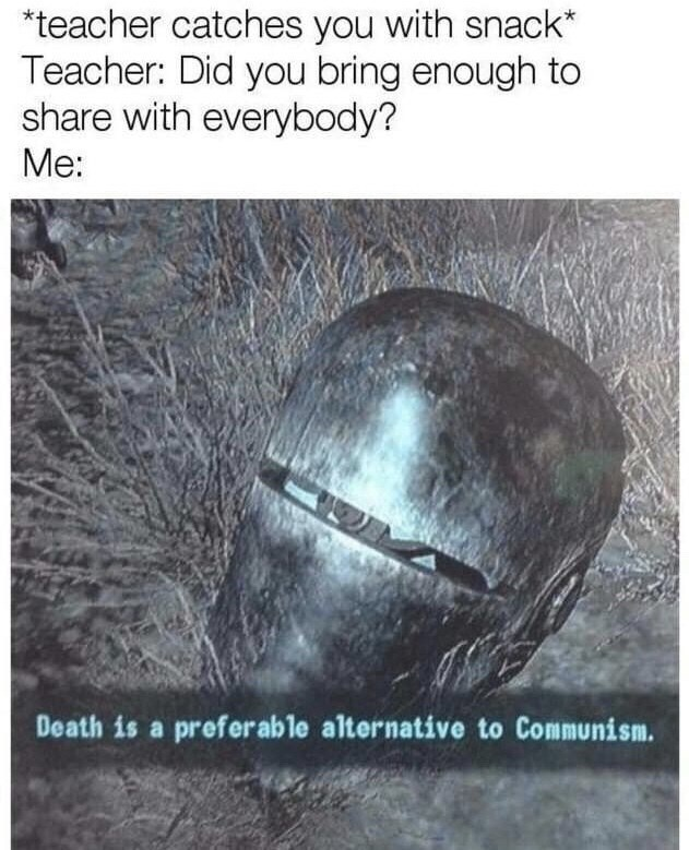 Text - teacher catches you with snack* Teacher: Did you bring enough to share with everybody? Me: Death is a preferable alternative to Communism.