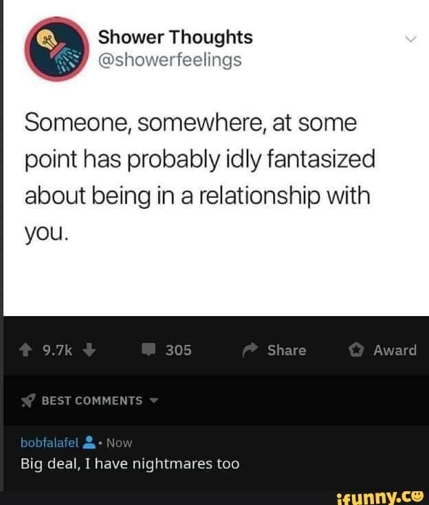 Text - Shower Thoughts @showerfeelings Someone, somewhere, at some point has probably idly fantasized about being in a relationship with you. 9.7k Share Award 305 BEST COMMENTS bobfalafel Now Big deal, I have nightmares to0 ifunny.ce