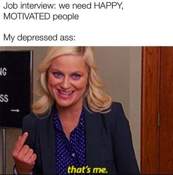 Photo caption - Job interview: we need HAPPY, MOTIVATED people My depressed ass: NG SS that's me.
