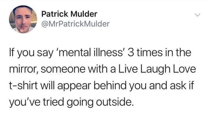 Text - Patrick Mulder @MrPatrickMulder If you say 'mental illness' 3 times in the mirror, someone with a Live Laugh Love t-shirt will appear behind you and ask if you've tried going outside.