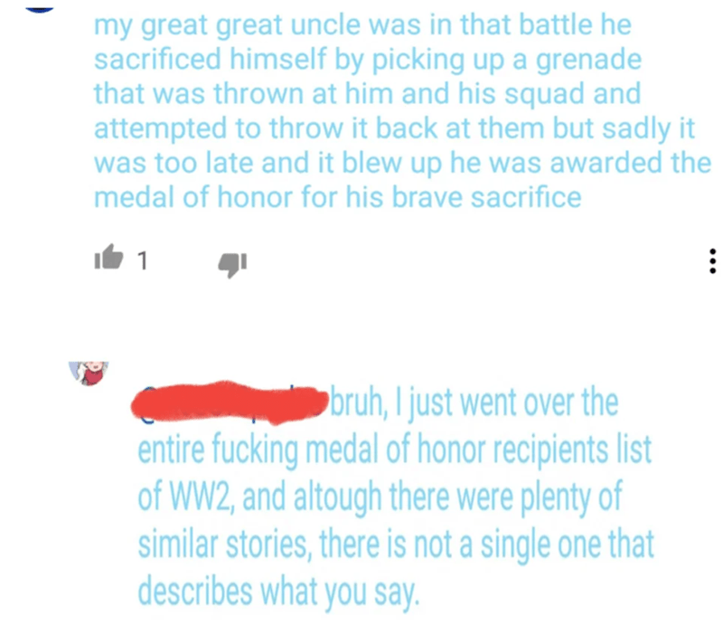 Text - my great great uncle was in that battle he sacrificed himself by picking up a grenade that was thrown at him and his squad and attempted to throw it back at them but sadly it was too late and it blew up he was awarded the medal of honor for his brave sacrifice 1 bruh, I just went over the entire fucking medal of honor recipients list of WW2, and altough there were plenty of similar stories, there is not a single one that describes what you say
