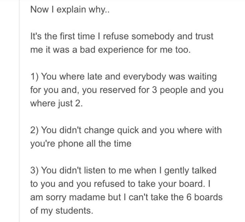 Text - Now I explain why.. It's the first time I refuse somebody and trust me it was a bad experience for me too. 1) You where late and everybody was waiting for you and, you reserved for 3 people and you where just 2. 2) You didn't change quick and you where with you're phone all the time 3) You didn't listen to me when I gently talked to you and you refused to take your board. I am sorry madame but I can't take the 6 boards of my students.