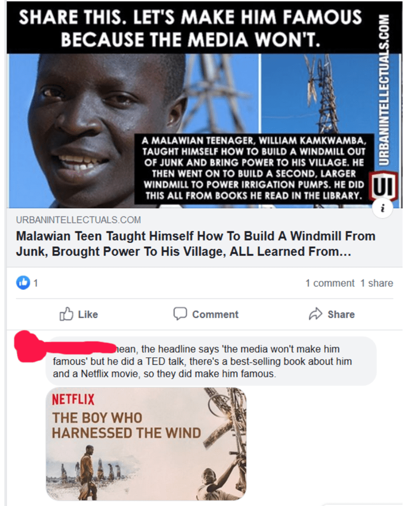 Text - SHARE THIS. LET'S MAKE HIM FAMOUS BECAUSE THE MEDIA WON'T. A MALAWIAN TEENAGER, WILLIAM KAMKWAMBA, TAUGHT HIMSELF HOW TO BUILD A WINDMILL OUT OF JUNK AND BRING POWER TO HIS VILLAGE. HE THEN WENT ON TO BUILD A SECOND, LARGER WINDMILL TO POWER IRRIGATION PUMPS. HE DID THIS ALL FROM BOOKS HE READ IN THE LIBRARY URBANINTELLECTUALS. COM Malawian Teen Taught Himself How To Build A Windmill From Junk, Brought Power To His Village, ALL Learned From... 1 1 comment 1 share Like Comment Share hean,