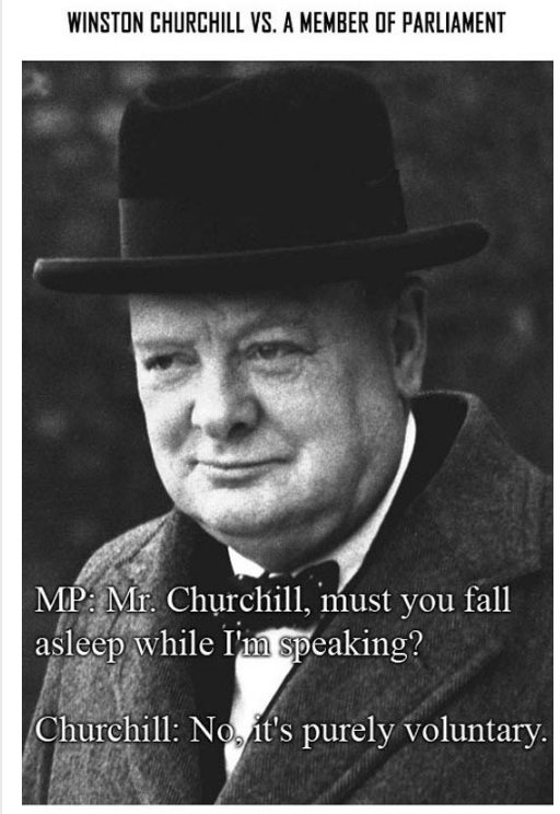 Photo caption - WINSTON CHURCHILL VS. A MEMBER OF PARLIAMENT MP Mr. Churchill, must you fall asleep while un speaking? Churchill: No it's purely voluntary