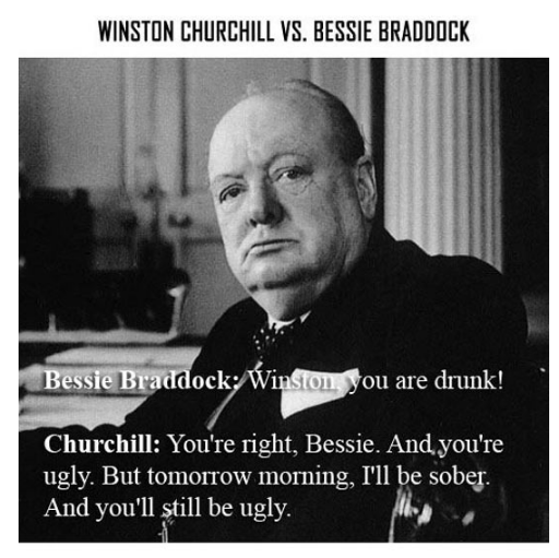 Text - WINSTON CHURCHILL VS. BESSIE BRADDOCK Bessie Braddock Winston you are drunk! Churchill: You're right, Bessie. And you're ugly. But tomorrow morning, I'll be sober And you'll still be ugly