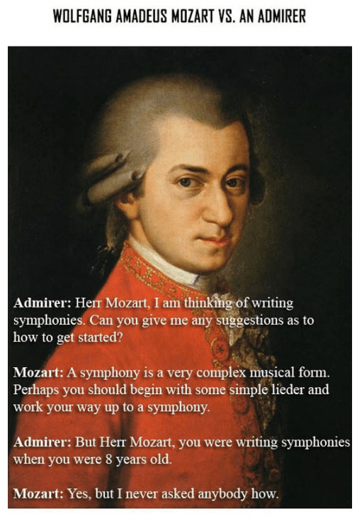 Text - WOLFGANG AMADEUS MOZART VS. AN ADMIRER Admirer: Herr Mozart, I am thinking of writing symphonies. Can you give me any suggestions as to how to get started? Mozart: A symphony is a very complex musical form. Perhaps you should begin with some simple lieder and work your way up to a symphony. Admirer: But Herr Mozart, you were writing symphonies when you were 8 years old. Mozart: Yes, but I never asked anybody how.