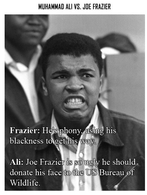 Forehead - MUHAMMAD ALI VS. JOE FRAZIER Frazier: Hes phony, using his blackness to gethis way Ali: Joe Frazier is so ugly he should. donate his face to the US Bureau of Wildlife.