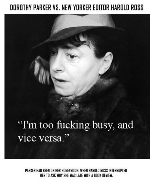 "Text - DOROTHY PARKER VS. NEW YORKER EDITOR HAROLD ROSS ""I'm too fucking busy, and vice versa."" PARKER HAD BEEN ON HER HONEYMOON, WHEN HAROLD ROSS INTERRUPTED HER TO ASK WHY SHE WAS LATE WITH A BOOK REVIEW."