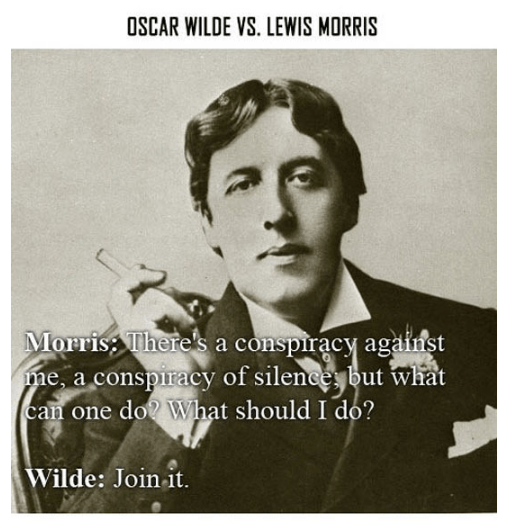 Text - OSCAR WILDE VS. LEWIS MORRIS Morris Theres a conspiracy against me, a conspiracy of sileneeybut what can one do? What should I do? Wilde: Join-it