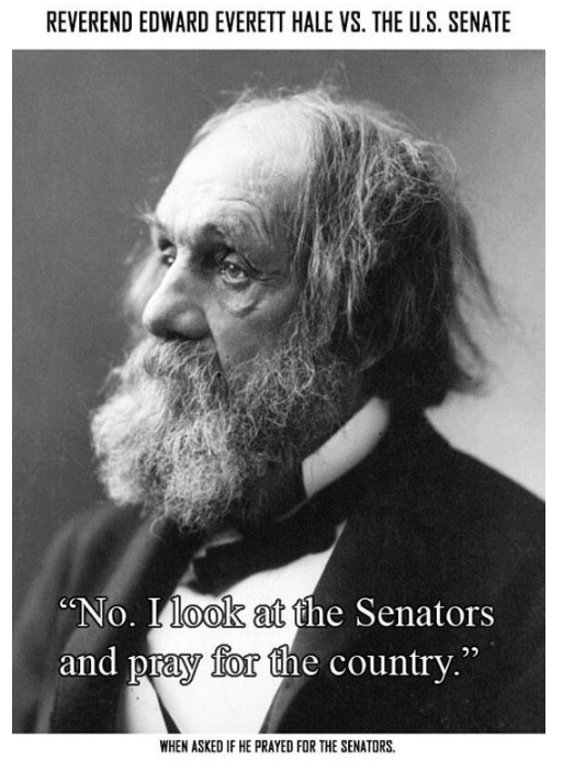 """Text - REVEREND EDWARD EVERETT HALE VS. THE U.S. SENATE """"No. I look at the Senators and pray for the country."""" WHEN ASKED IF HE PRAYED FOR THE SENATORS"""