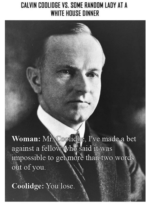 Text - CALVIN COOLIDGE V. SOME RANDOM LADY AT A WHITE HOUSE DINNER Woman: Mr Coolidge, I've made a bet against a fellow ho said it was impossible to get more than two words out of you. Coolidge: You lose.