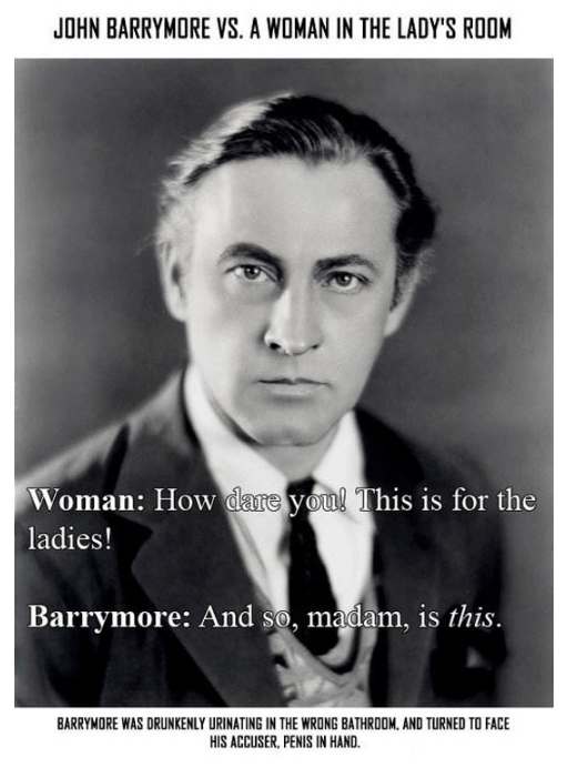 Text - JOHN BARRYMORE VS. A WOMAN IN THE LADY'S ROOM Woman: How dare you! This is for the ladies! Barrymore: And so, madam, is this. BARRYMORE WAS DRUNKENLY URINATING IN THE WRONG BATHROOM, AND TURNED TO FACE HIS ACCUSER, PENIS IN HAND.