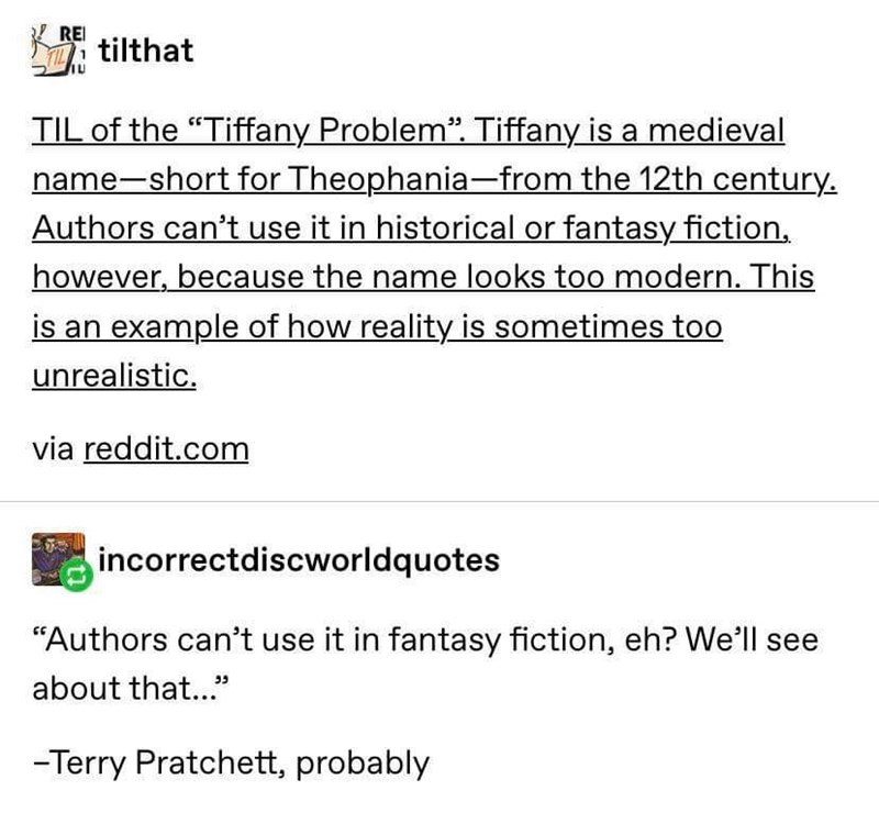 """Text - RE L7tilthat TIL of the """"Tiffany Problem Tiffany is a medieval name-short for Theophania-from the 12th century Authors can't use it in historical or fantasy fiction however, because the name looks too modern. This is an example of how reality is sometimes too unrealistic. via reddit.com incorrectdiscworldquotes """"Authors can't use it in fantasy fiction, eh? We'll see about that... -Terry Pratchett, probably"""