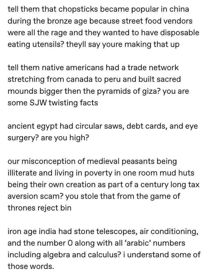 Text - tell them that chopsticks became popular in china during the bronze age because street food vendors were all the rage and they wanted to have disposable eating utensils? theyll say youre making that up tell them native americans had a trade network stretching from canada to peru and built sacred mounds bigger then the pyramids of giza? you are some SJW twisting facts ancient egypt had circular saws, debt cards, and eye surgery? are you high? our misconception of medieval peasants being il