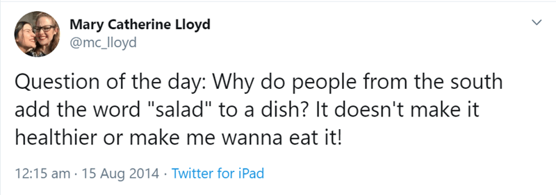 """Text - Mary Catherine Lloyd @mc_lloyd Question of the day: Why do people from the south add the word """"salad"""" to a dish? It doesn't make it healthier or make me wanna eat it! 12:15 am 15 Aug 2014. Twitter for iPad"""