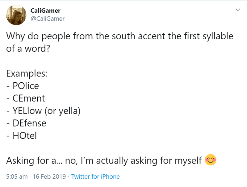 Text - CaliGamer @CaliGamer Why do people from the south accent the first syllable of a word? Examples: - POlice - CEment - YELlow (or yella) - DEfense - HOtel Asking for a... no, I'm actually asking for myself 5:05 am 16 Feb 2019 Twitter for iPhone >