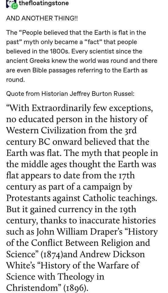 """Text - thefloatingstone AND ANOTHER THING!! The """"People believed that the Earth is flat in the past"""" myth only became a """"fact"""" that people believed in the 1800s. Every scientist since the ancient Greeks knew the world was round and there are even Bible passages referring to the Earth as round. Quote from Historian Jeffrey Burton Russel: """"With Extraordinarily few exceptions, no educated person in the history of Western Civilization from the 3rd century BC onward believed that the Earth was flat."""
