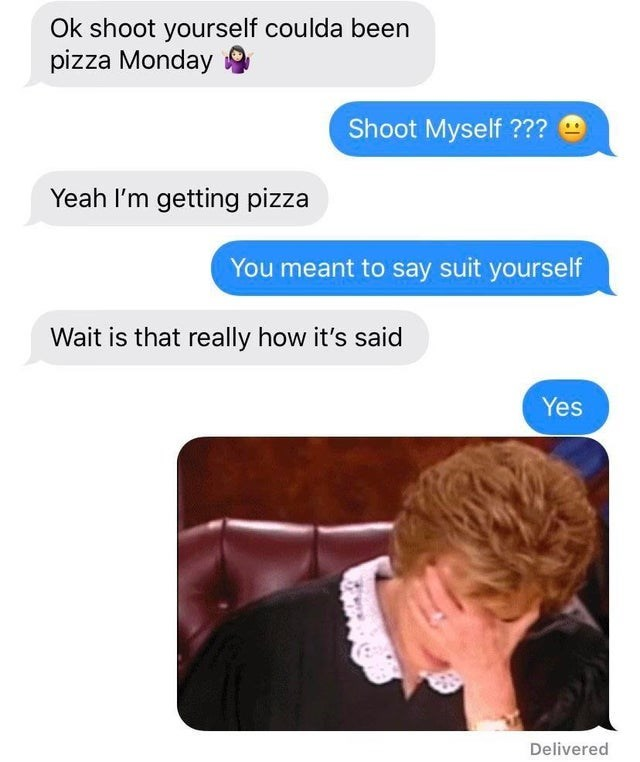 Text - Ok shoot yourself coulda been pizza Monday Shoot Myself ??? Yeah I'm getting pizza You meant to say suit yourself Wait is that really how it's said Yes Delivered
