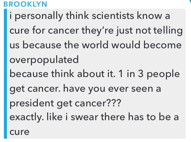 Text - BROOKLYN i personally think scientists know a cure for cancer they're just not telling us because the world would become overpopulated because think about it. 1 in 3 people get cancer. have you ever seen a president get cancer??? exactly. like i swear there has to be a Cure