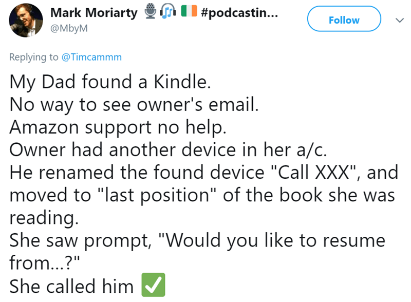 "Text - | #podcasti.. Mark Moriarty Follow @MbyM Replying to @Timcammm My Dad found a Kindle. No way to see owner's email Amazon support no help. Owner had another device in her a/c. He renamed the found device ""Call XXX"", and moved to ""last position"" of the book she was reading. She saw prompt, ""Would you like to resume from...?"" She called him"