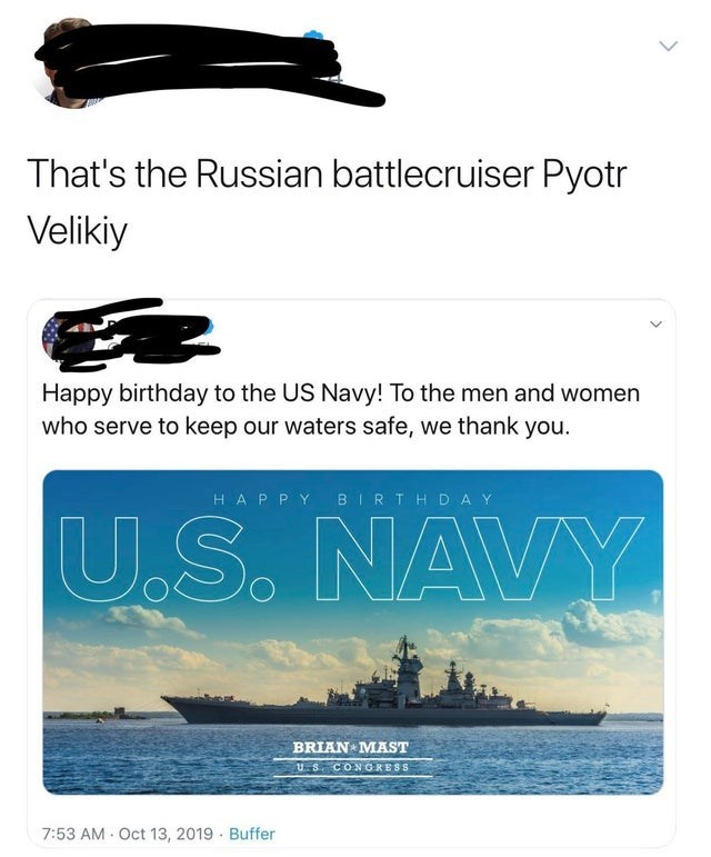 Text - That's the Russian battlecruiser Pyotr Velikiy Happy birthday to the US Navy! To the men and women who serve to keep our waters afe, we thank you. BIRTHD AY HAP PY U.S. NAVY BRIAN MAST u S CONGRESS 7:53 AM Oct 13, 2019 Buffer