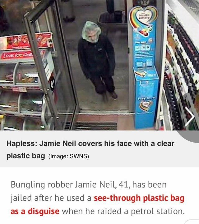 Advertising - Health Lotter Love ice Cre Hapless: Jamie Neil covers his face with a clear plastic bag (Image: SWNS) Bungling robber Jamie Neil, 41, has been jailed after he used a see-through plastic bag as a disguise when he raided a petrol station.