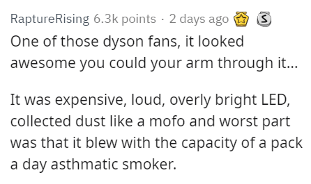 Text - RaptureRising 6.3k points 2 days ago One of those dyson fans, it looked awesome you could your arm through it... It was expensive, loud, overly bright LED, collected dust like a mofo and worst part was that it blew with the capacity of a pack a day asthmatic smoker
