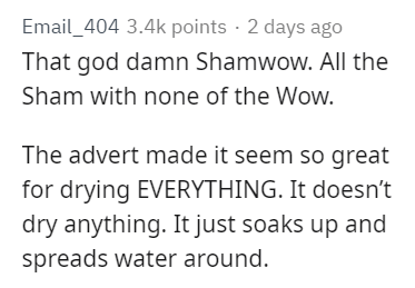 Text - Email_404 3.4k points 2 days ago That god damn Shamwow. All the Sham with none of the Wow. The advert made it seem so great for drying EVERYTHING. It doesn't dry anything. It just soaks up and spreads water around.