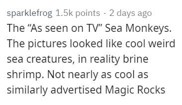 """Text - sparklefrog 1.5k points 2 days ago The """"As seen on TV"""" Sea Monkeys. The pictures looked like cool weird sea creatures, in reality brine shrimp. Not nearly as cool as similarly advertised Magic Rocks"""