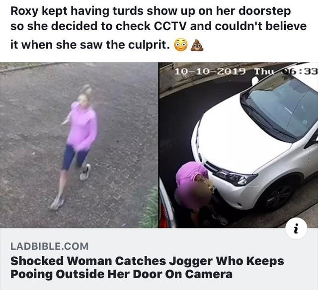 Vehicle door - Roxy kept having turds show up on her doorstep so she decided to check CCTV and couldn't believe it when she saw the culprit. 10-10-2019 Thu 6:33 LADBIBLE.COM Shocked Woman Catches Jogger Who Keeps Pooing Outside Her Door On Camera