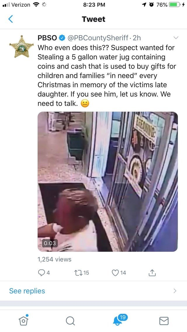 "Text - 10 76% 8:23 PM ll Verizon Tweet @PBCountySheriff 2h PBSO Who even does this?? Suspect wanted for Stealing a 5 gallon water jug containing coins and cash that is used to buy gifts for children and families ""in need"" every Christmas in memory of the victims late daughter. If you see him, let us know. We need to talk. STEALING 0:03 1,254 views 14 ti15 4 See replies 19"